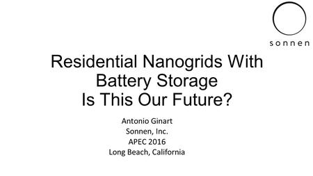 Residential Nanogrids With Battery Storage Is This Our Future? Antonio Ginart Sonnen, Inc. APEC 2016 Long Beach, California.