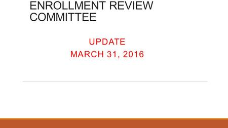 ENROLLMENT REVIEW COMMITTEE UPDATE MARCH 31, 2016.