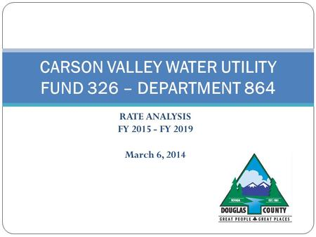 RATE ANALYSIS FY 2015 - FY 2019 March 6, 2014 CARSON VALLEY WATER UTILITY FUND 326 – DEPARTMENT 864.