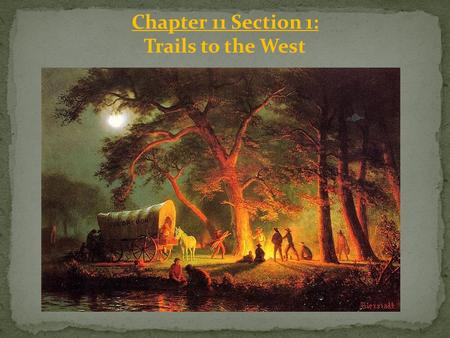 Chapter 11 Section 1: Trails to the West. Americans Move West: In the early 1800's, Americans were pushing steadily ______, even beyond the territory.