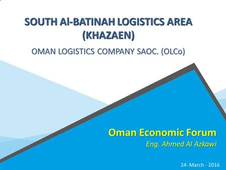 SUPREME COUNCIL FOR PLANNING SULTANATE OF OMAN Oman Economic Forum Eng. Ahmed Al Azkawi 24- March - 2016 SOUTH Al-BATINAH LOGISTICS AREA (KHAZAEN) OMAN.