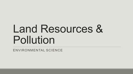 Land Resources & Pollution ENVIRONMENTAL SCIENCE.