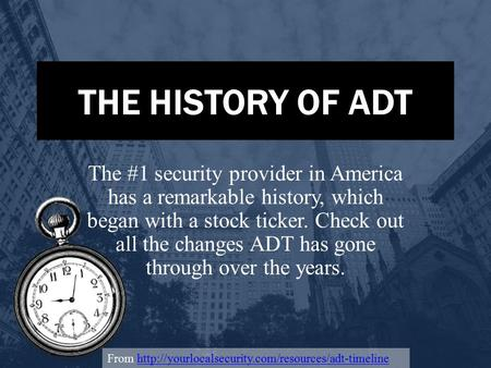 THE HISTORY OF ADT The #1 security provider in America has a remarkable history, which began with a stock ticker. Check out all the changes ADT has gone.