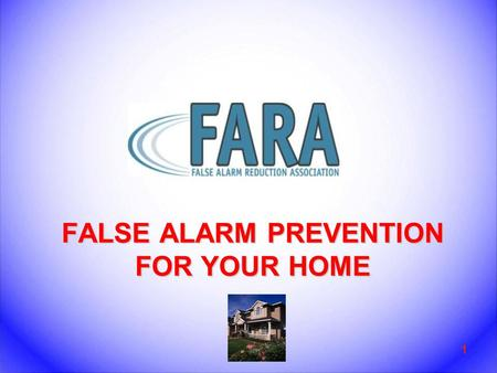 FALSE ALARM PREVENTION FOR YOUR HOME 1. Introduction 2 FARA Tips for Residences What is a false alarm? Why are false alarms a problem? How do alarm systems.