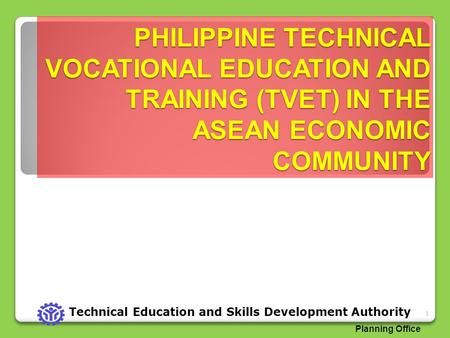 PHILIPPINE TECHNICAL VOCATIONAL EDUCATION AND TRAINING (TVET) IN THE ASEAN ECONOMIC COMMUNITY 1 Technical Education and Skills Development Authority Planning.