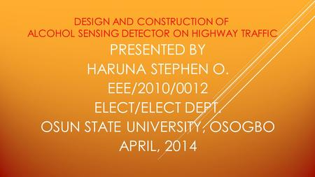 DESIGN AND CONSTRUCTION OF ALCOHOL SENSING DETECTOR ON HIGHWAY TRAFFIC PRESENTED BY HARUNA STEPHEN O. EEE/2010/0012 ELECT/ELECT DEPT. OSUN STATE UNIVERSITY,