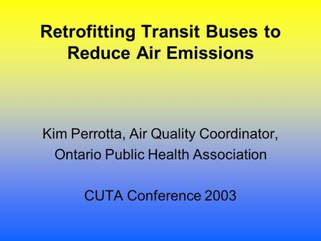 Retrofitting Transit Buses to Reduce Air Emissions Kim Perrotta, Air Quality Coordinator, Ontario Public Health Association CUTA Conference 2003.