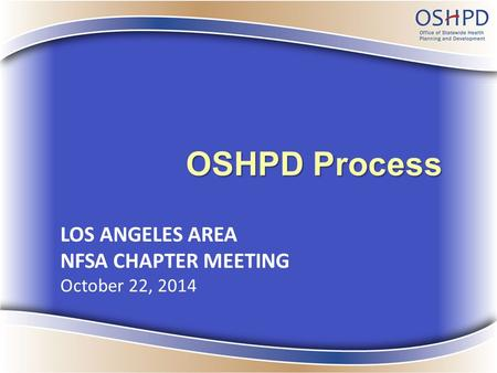 OSHPD Process LOS ANGELES AREA NFSA CHAPTER MEETING October 22, 2014.