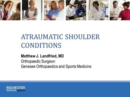 ATRAUMATIC SHOULDER CONDITIONS Matthew J. Landfried, MD Orthopaedic Surgeon Genesee Orthopaedics and Sports Medicine.