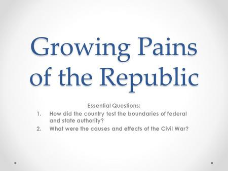 Growing Pains of the Republic Essential Questions: 1.How did the country test the boundaries of federal and state authority? 2.What were the causes and.