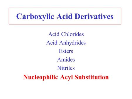 Carboxylic Acid Derivatives Acid Chlorides Acid Anhydrides Esters Amides Nitriles Nucleophilic Acyl Substitution.