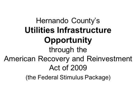 Hernando County's Utilities Infrastructure Opportunity through the American Recovery and Reinvestment Act of 2009 (the Federal Stimulus Package)
