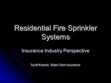 Residential Fire Sprinkler Systems Insurance Industry Perspective Scott Kramer, State Farm Insurance.