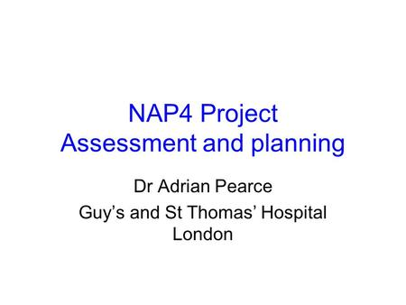 NAP4 Project Assessment and planning Dr Adrian Pearce Guy's and St Thomas' Hospital London.