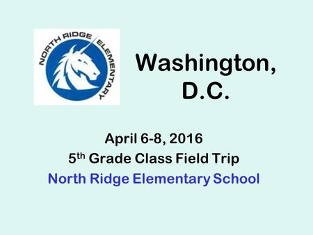 Washington, D.C. April 6-8, 2016 5 th Grade Class Field Trip North Ridge Elementary School.