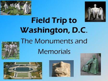 Field Trip to Washington, D.C. The Monuments and Memorials.