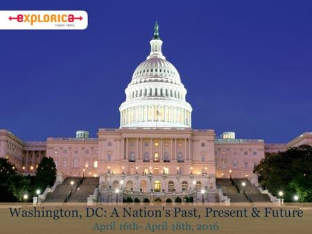 Washington, DC: A Nation's Past, Present & Future April 16th- April 18th, 2016.