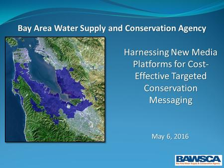 Harnessing New Media Platforms for Cost- Effective Targeted Conservation Messaging May 6, 2016 Bay Area Water Supply and Conservation Agency.