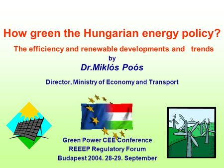 How green the Hungarian energy policy? The efficiency and renewable developments and trends by Dr.Miklós Poós Director, Ministry of Economy and Transport.