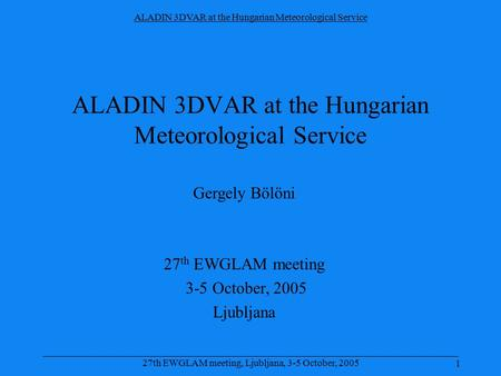 ALADIN 3DVAR at the Hungarian Meteorological Service 1 _____________________________________________________________________________________ 27th EWGLAM.