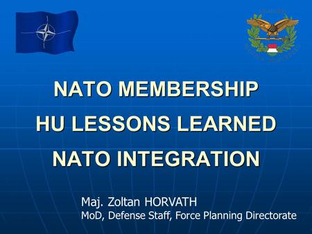 NATO MEMBERSHIP HU LESSONS LEARNED NATO INTEGRATION Maj. Zoltan HORVATH MoD, Defense Staff, Force Planning Directorate.