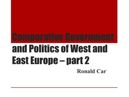 Comparative Government and Politics of West and East Europe – part 2 Ronald Car.