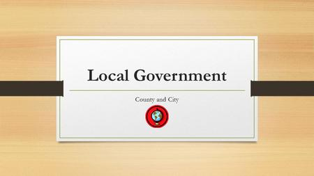 Local Government County and City. Georgia Performance Standard SS8CG5 The student will analyze the role of local governments in the state of Georgia.