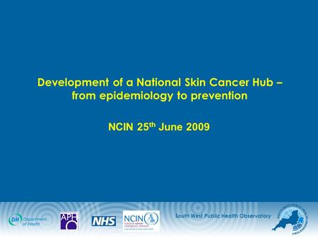 South West Public Health Observatory Development of a National Skin Cancer Hub – from epidemiology to prevention NCIN 25 th June 2009.