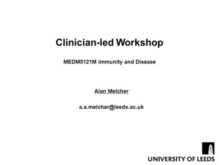 Clinician-led Workshop MEDM5121M Immunity and Disease Alan Melcher