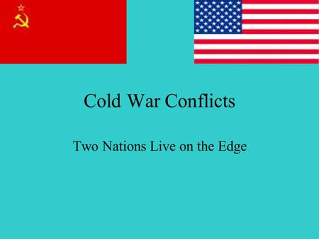 Cold War Conflicts Two Nations Live on the Edge. Brinkmanship Rules Policy Brinkmanship: The willingness of our nation to go to all out war; practice.