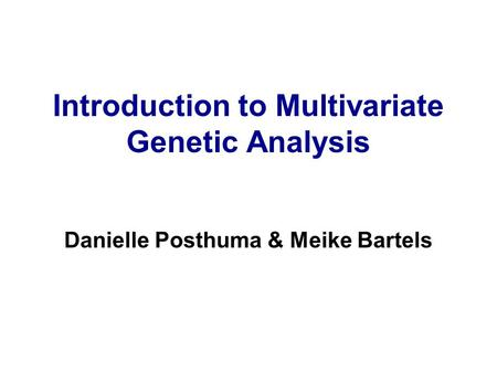 Introduction to Multivariate Genetic Analysis Danielle Posthuma & Meike Bartels.