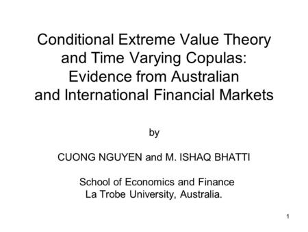 1 Conditional Extreme Value Theory and Time Varying Copulas: Evidence from Australian and International Financial Markets by CUONG NGUYEN and M. ISHAQ.