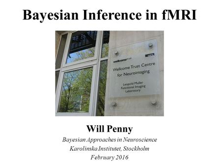 Bayesian Inference in fMRI Will Penny Bayesian Approaches in Neuroscience Karolinska Institutet, Stockholm February 2016.