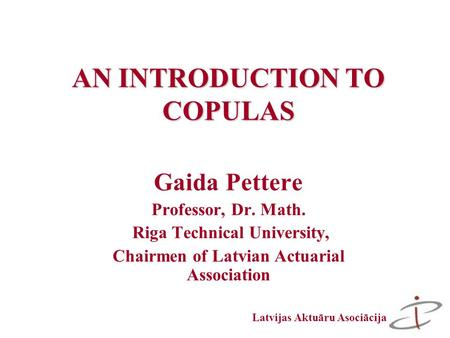 Latvijas Aktuāru Asociācija AN INTRODUCTION TO COPULAS Gaida Pettere Professor, Dr. Math. Riga Technical University, Chairmen of Latvian Actuarial Association.