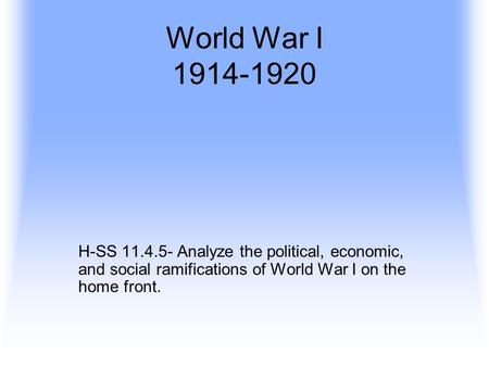World War I 1914-1920 H-SS 11.4.5- Analyze the political, economic, and social ramifications of World War I on the home front.