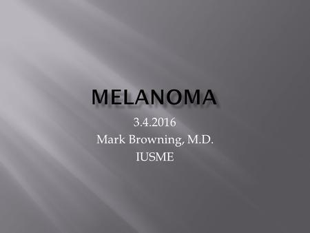 3.4.2016 Mark Browning, M.D. IUSME.  Intermittent high exposure to the sun is a major risk  Other risk include a family history and an increased number.