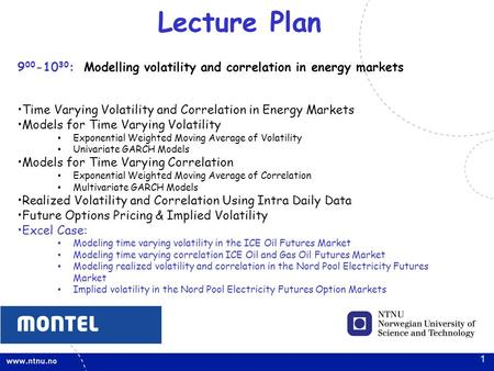 1 Lecture Plan 9 00 -10 30 : Modelling volatility and correlation in energy markets Time Varying Volatility and Correlation in Energy Markets Models for.