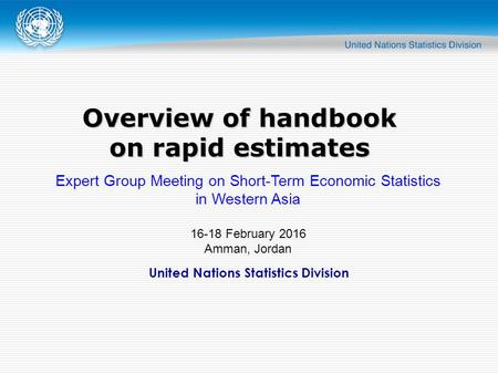 United Nations Statistics Division Overview of handbook on rapid estimates Expert Group Meeting on Short-Term Economic Statistics in Western Asia 16-18.