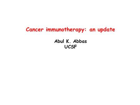 Cancer immunotherapy: an update Abul K. Abbas UCSF.