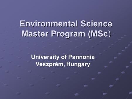Environmental Science Master Program (MSc) University of Pannonia Veszprém, Hungary.