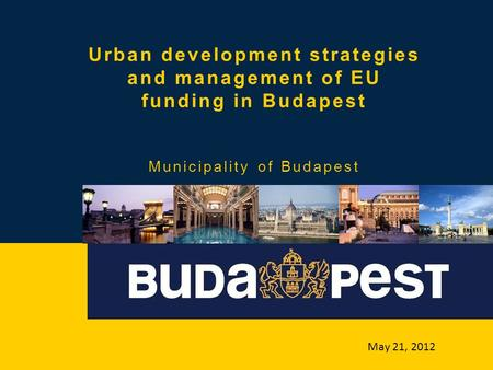Urban development strategies and management of EU funding in Budapest Municipality of Budapest May 21, 2012.