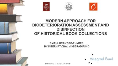 MODERN APPROACH FOR BIODETERIORATION ASSESSMENT AND DISINFECTION OF HISTORICAL BOOK COLLECTIONS SMALL GRANT CO-FUNDED BY INTERNATIONAL VISEGRAD FUND Bratislava,