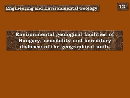 Environmental geological facilities of Hungary, sensibility and hereditary dishease of the geographical units Engineering and Environmental Geology 12.