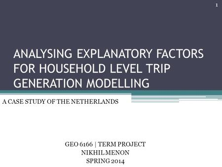 ANALYSING EXPLANATORY FACTORS FOR HOUSEHOLD LEVEL TRIP GENERATION MODELLING GEO 6166 | TERM PROJECT NIKHIL MENON SPRING 2014 A CASE STUDY OF THE NETHERLANDS.