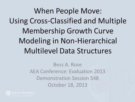 When People Move: Using Cross-Classified and Multiple Membership Growth Curve Modeling in Non-Hierarchical Multilevel Data Structures Bess A. Rose AEA.