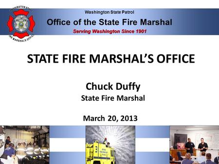 Washington State Patrol Office of the State Fire Marshal Serving Washington Since 1901 STATE FIRE MARSHAL'S OFFICE Chuck Duffy State Fire Marshal March.