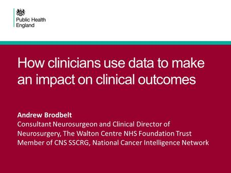 How clinicians use data to make an impact on clinical outcomes Andrew Brodbelt Consultant Neurosurgeon and Clinical Director of Neurosurgery, The Walton.