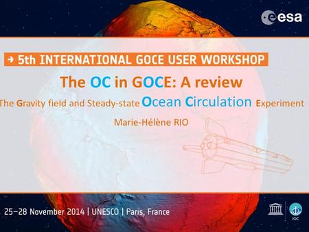 The OC in GOCE: A review The Gravity field and Steady-state Ocean Circulation Experiment Marie-Hélène RIO.
