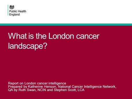 What is the London cancer landscape? Report on London cancer intelligence Prepared by Katherine Henson, National Cancer Intelligence Network, QA by Ruth.