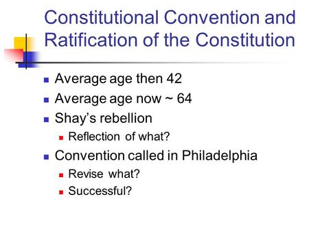 Average age then 42 Average age now ~ 64 Shay's rebellion Reflection of what? Convention called in Philadelphia Revise what? Successful? Constitutional.